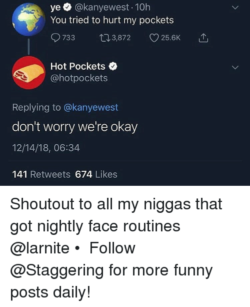 Funny, Hot Pockets, and Okay: ye @kanyewest 10h  You tried to hurt my pockets  733 03,872 25.6K  Hot Pockets  @hotpockets  Replying to @kanyewest  don't worry we're okay  12/14/18, 06:34  141 Retweets 674 Likes Shoutout to all my niggas that got nightly face routines @larnite • ➫➫➫ Follow @Staggering for more funny posts daily!