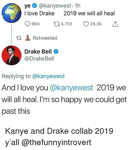 Drake, Drake Bell, and Kanye: ye @kanyewest- 1h  I love Drake  2019 we will all heal  994 4,755 28.3K  t1Retweeted  Drake Bell  @DrakeBell  Replying to @kanyewest  And I love you @kanyewest 2019 we  will all heal. I'm so happy we could get  past this Kanye and Drake collab 2019 y'all @thefunnyintrovert