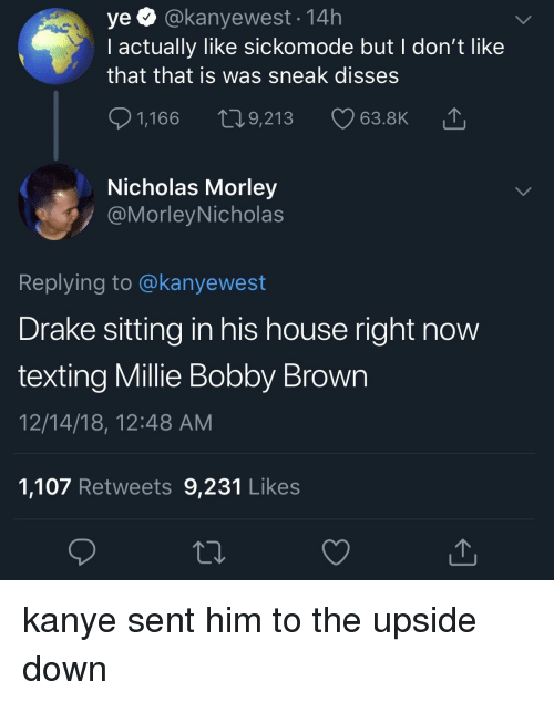 Blackpeopletwitter, Drake, and Funny: ye Q @kanyewest 14h  I actually like sickomode but I don't like  that that is was sneak disses  1,166 t9,213 63.8K  Nicholas Morley  @MorleyNicholas  Replying to @kanyewest  Drake sitting in his house right now  texting Millie Bobby Brown  12/14/18, 12:48 ANM  1,107 Retweets 9,231 Likes