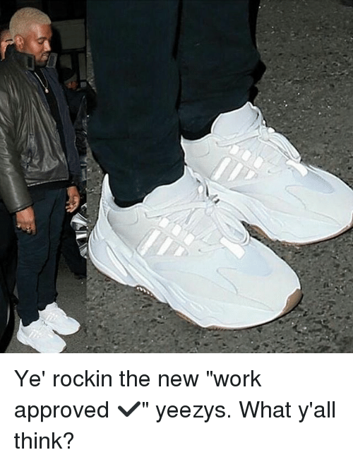 """Memes, Work, and Approved: Ye' rockin the new """"work approved ✔"""" yeezys. What y'all think?"""