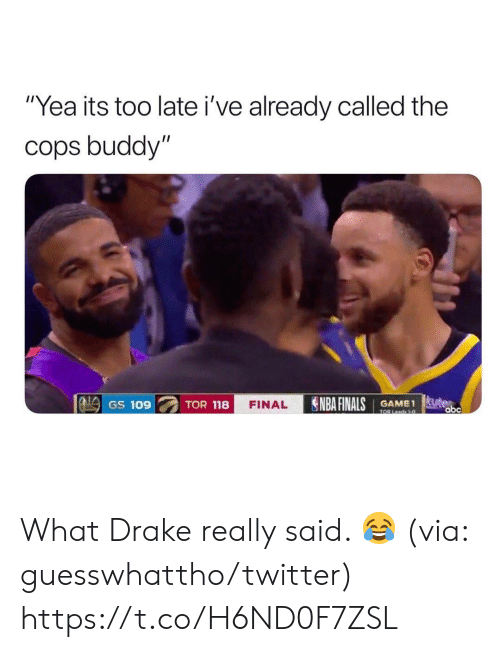 """Abc, Drake, and Finals: """"Yea its too late i've already called the  cops buddy""""  NBA FINALS  te  abc  GAME1  TOR Leads 1-0  GS 109  TOR 118  FINAL What Drake really said. 😂  (via: guesswhattho/twitter) https://t.co/H6ND0F7ZSL"""