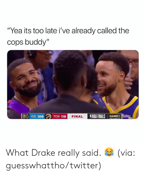 "Drake, Finals, and Nba: ""Yea its too late i've already called the  cops buddy""  NBA FINALS GAMEt  GS 109  TOR 118  FINAL  obc  TOR La1- What Drake really said. 😂  (via: guesswhattho/twitter)"