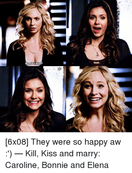 Alive, Memes, and Yeah: Yeah.  Bonnie's alive [6x08] They were so happy aw :') — Kill, Kiss and marry: Caroline, Bonnie and Elena