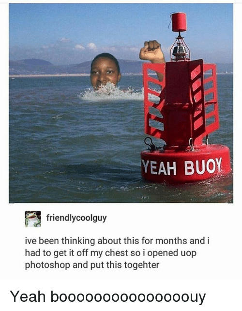 Memes, Photoshop, and Yeah: YEAH BUOY  friend!ycoolguy  ive been thinking about this for months and i  had to get it off my chest so i opened uop  photoshop and put this togehter Yeah booooooooooooooouy