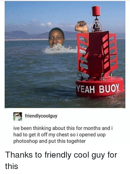 Photoshop, Yeah, and Cool: YEAH BUOY  friend!ycoolguy  ive been thinking about this for months and i  had to get it off my chest so i opened uop  photoshop and put this togehter Thanks to friendly cool guy for this