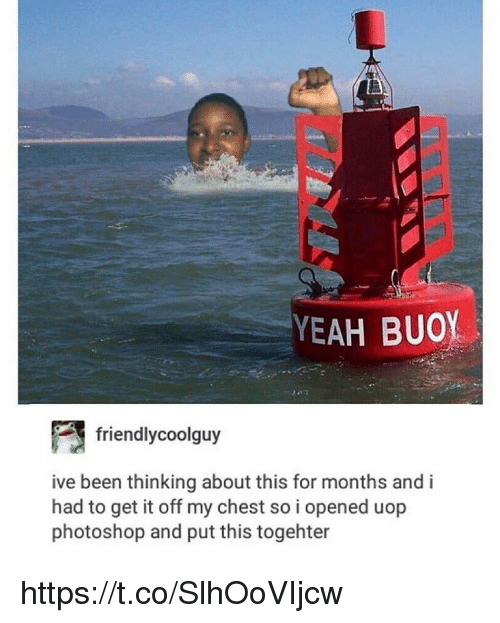 Memes, Photoshop, and Yeah: YEAH BUOY  friendlycoolguy  ive been thinking about this for months and i  had to get it off my chest so i opened uop  photoshop and put this togehter https://t.co/SlhOoVIjcw