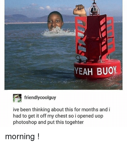 Photoshop, Tumblr, and Yeah: YEAH BUOY  friendlycoolguy  ive been thinking about this for months and i  had to get it off my chest so i opened uop  photoshop and put this togehter morning !