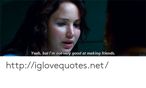 Friends, Yeah, and Good: Yeah, but rm nof very good at making friends http://iglovequotes.net/