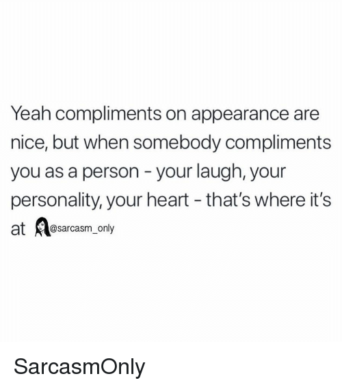 Funny, Memes, and Yeah: Yeah compliments on appearance are  nice, but when somebody compliments  you as a person - your laugh, your  personality, your heart - that's where it's  @sarcasm only SarcasmOnly