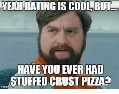 Yeah dating is cool but have you ever had stuffed crust pizza