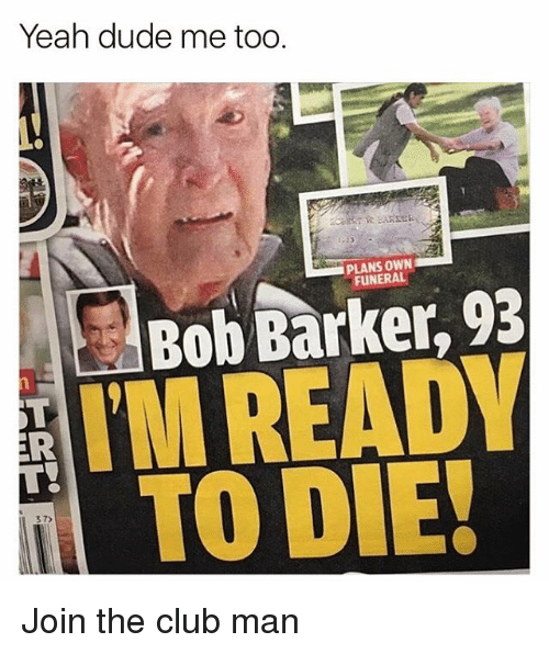 Club, Dude, and Yeah: Yeah dude me too  PLANS OWN  FUNERAL  Bob Barker, 93  TMREADY  TO DIE!  37)  2 Join the club man