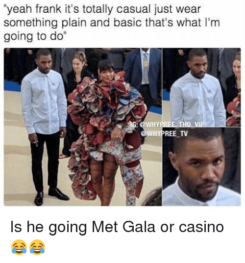 "Memes, Yeah, and Casino: ""yeah frank it's totally casual just wear  something plain and basic that's what I'm  going to do  AG: a WHYE REE THO VI  WHYPREE TV Is he going Met Gala or casino 😂😂"
