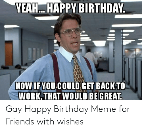 Birthday, Friends, and Meme: YEAH. HAPPY BIRTHDAY  NOW IF YOU COULD GET BACK TO  WORK THAT WOULD BE GREAT Gay Happy Birthday Meme for Friends with wishes