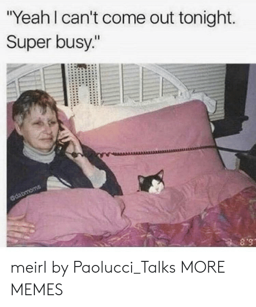"Dank, Memes, and Target: ""Yeah I can't come out tonight.  Super busy.""  dabmoms  S.8 meirl by Paolucci_Talks MORE MEMES"