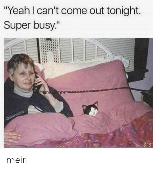 "Yeah, MeIRL, and Super: ""Yeah I can't come out tonight.  Super busy.""  dabmoms  S.8 meirl"