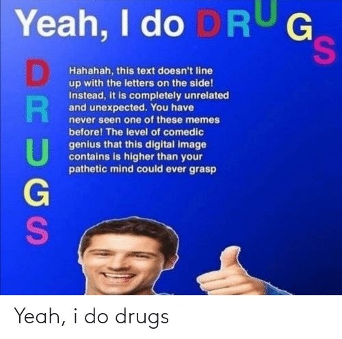 Drugs, Memes, and Reddit: Yeah, I do DRU G  S,  Hahahah, this text doesn't line  up with the letters on the side!  Instead, it is completely unrelated  and unexpected. You have  never seen one of these memes  before! The level of comedic  genius that this digital image  contains is higher than your  pathetic mind could ever grasp  RUGS Yeah, i do drugs