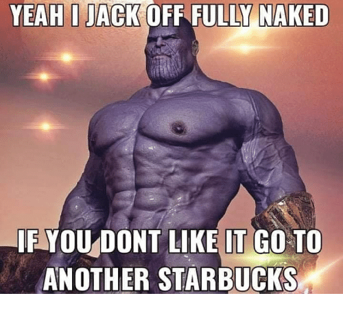 Starbucks, Yeah, and Naked: YEAH I JACK OFF FULL NAKED  IF YOU DONT LIKE IT GO TO  ANOTHER STARBUCKS