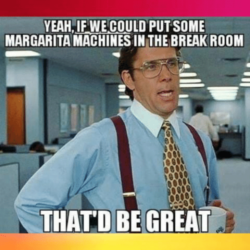 Dank, Yeah, and 🤖: YEAH,IF WE COULD PUTSOME  MARGARITA MACHINES IN THE BREAKROOM  THATD BEGREAT