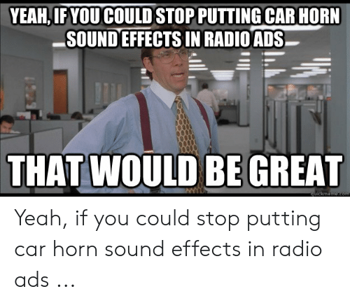 YEAHIF YOU COULD STOP PUTTING CAR HORN SOUND EFFECTS IN RADIOADS