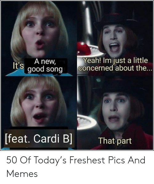 Memes, Yeah, and Good: Yeah! Im just a little  concerned about the...  It's A new  good song  [feat. Cardi Bl  That part 50 Of Today's Freshest Pics And Memes