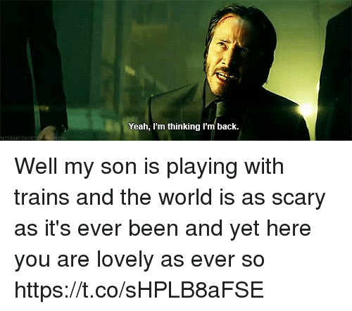 Memes, Yeah, and World: Yeah, I'm thinking l'm back. Well my son is playing with trains and the world is as scary as it's ever been and yet here you are lovely as ever so https://t.co/sHPLB8aFSE