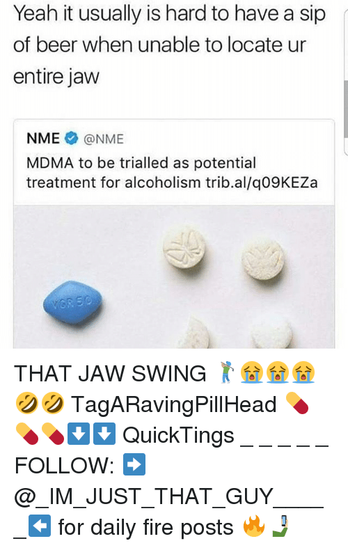 Beer, Fire, and Memes: Yeah it usually is hard to have a sip  of beer when unable to locate ur  entire jaw  NME@NME  MDMA to be trialled as potential  treatment for alcoholism trib.al/q09KEZa THAT JAW SWING 🏌🏽😭😭😭🤣🤣 TagARavingPillHead 💊💊💊⬇⬇ QuickTings _ _ _ _ _ FOLLOW: ➡@_IM_JUST_THAT_GUY_____⬅ for daily fire posts 🔥🤳🏼