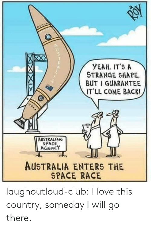 Club, Love, and Tumblr: YEAH, IT'S A  STRANGE SHAPE,  BUT I GUARANTEE  IT'LL COME BACK!  4  AUSTRALIAN  SPACE  AGENCT  AUSTRALIA ENTERS THE  SPACE RACE laughoutloud-club:  I love this country, someday I will go there.