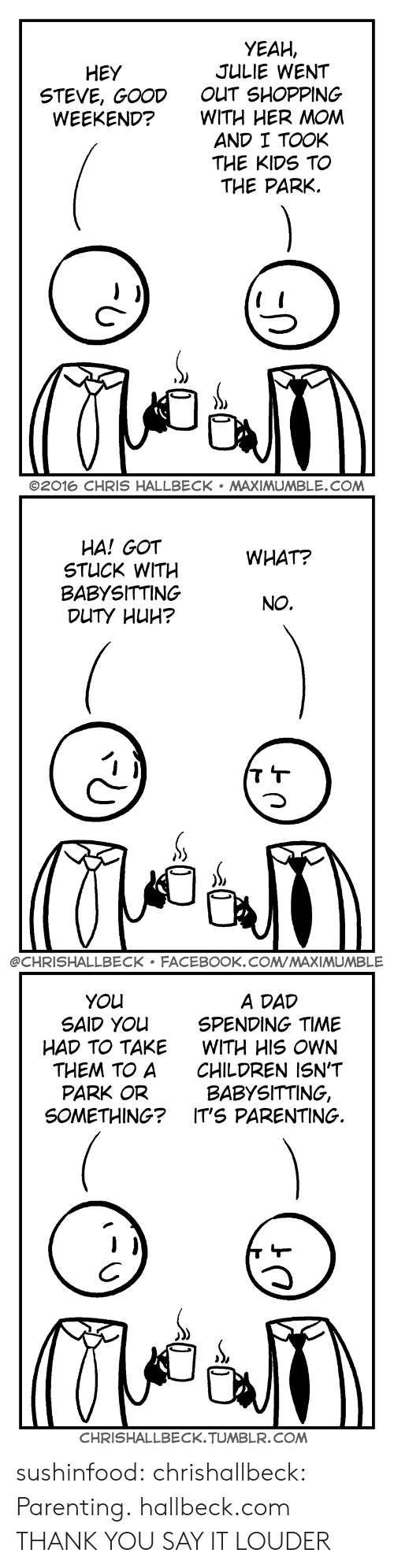 Children, Dad, and Facebook: YEAH,  JULIE WENT  OUT SHOPPING  WITH HER MOM  AND I TOOK  THE KIDS TO  THE PARK.  HEY  STEVE, GOOD  WEEKEND?  C-  ©2016 CHRIS HALLBECK . MAXIMUMBLE.COM   HA! GOT  STUCK WITH  BABYSITTING  WHAT?  NO.  @CHRISHALLBECK FACEBOOK.COMMAXIMUMBLE   A DAD  SPENDING TIME  WITH HIS OWN  CHILDREN ISN'T  BABYSITTING,  YOu  SAID YOu  HAD TO TAKE  THEM TO A  PARK OR  SOMETHING? IT'S PARENTING.  CHRISHALLBECK.TUMBLR.COM sushinfood: chrishallbeck:  Parenting. hallbeck.com  THANK YOU   SAY IT LOUDER