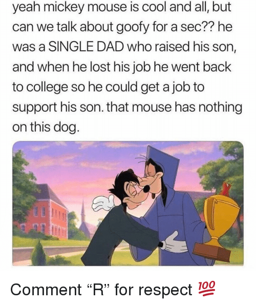"""College, Dad, and Memes: yeah mickey mouse is cool and all, but  can we talk about goofy for a sec?? he  was a SINGLE DAD who raised his son,  and when he lost his job he went back  to college so he could get a job to  support his son. that mouse has nothing  on this dog Comment """"R"""" for respect 💯"""