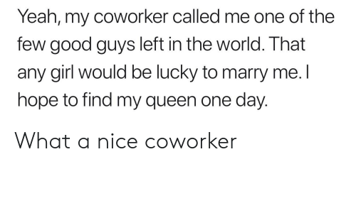 Yeah, Queen, and Girl: Yeah, my coworker called me one of the  few good guys left in the world. That  any girl would be lucky to marry me. l  hope to find my queen one day. What a nice coworker