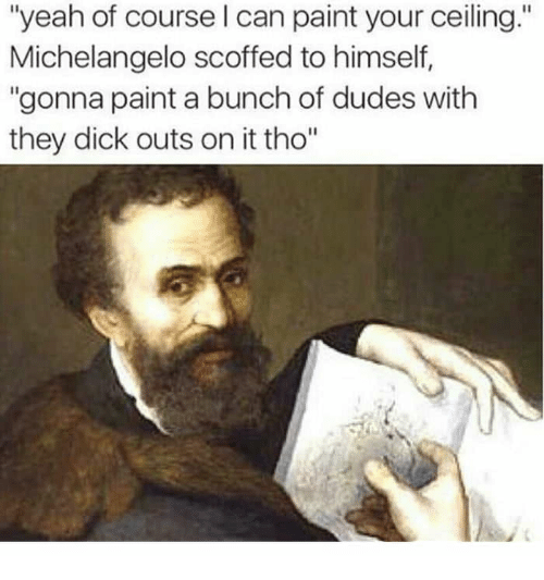 """Michelangelo, Yeah, and Dick: """"yeah of course l can paint your ceiling.""""  Michelangelo scoffed to himself,  """"gonna paint a bunch of dudes with  they dick outs on it tho"""""""