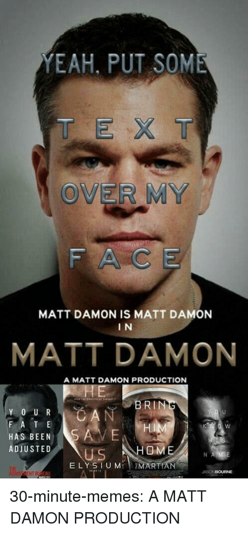Matt Damon, Memes, and Tumblr: YEAH, PUT SOME  T EX T  OVER MY  FACE  MATT DAMON IS MATT DAMON  I N  MATT DAMON  A MATT DAMON PRODUCTION  BRIN  F A T E  HAS BEENS  ADIUSTED  Hi  OM  US  ELY SIUM MARTIAN  NT B  JASONBOURNE 30-minute-memes:  A MATT DAMON PRODUCTION