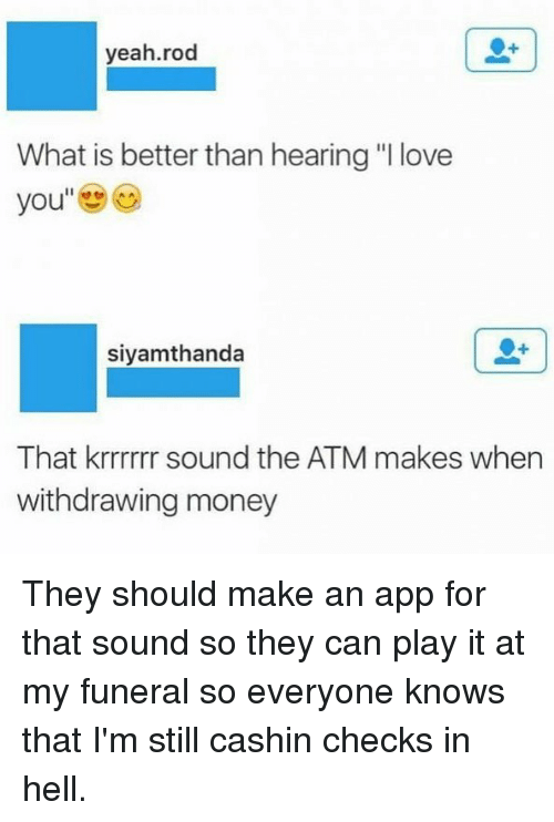 "Funny, Love, and Money: yeah.rod  What is better than hearing ""I love  you  siyamthanda  That krrrrrr sound the ATM makes when  withdrawing money They should make an app for that sound so they can play it at my funeral so everyone knows that I'm still cashin checks in hell."