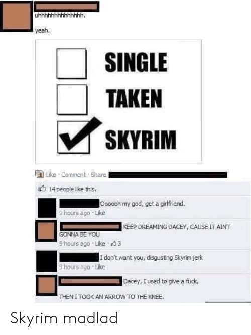 God, Skyrim, and Taken: yeah.  SINGLE  TAKEN  SKYRIM  Like Comment Share  14people like this.  lOooooh my god, get a girfriend.  9 hours ago Like  KEEP DREAMING DACEY,CAUSE IT AINT  GONNA BE YOU  9 hours ago Like 3  I don't want you, disgusting Skyrim jerk  9 hours ago Like  Dacey, Iused to give a fuck,  THEN I TOOK AN ARROW TO THE KNEE Skyrim madlad