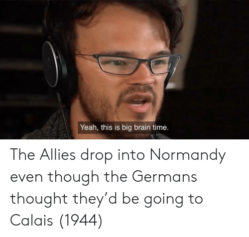 Yeah, Brain, and Time: Yeah, this is big brain time. The Allies drop into Normandy even though the Germans thought they'd be going to Calais (1944)