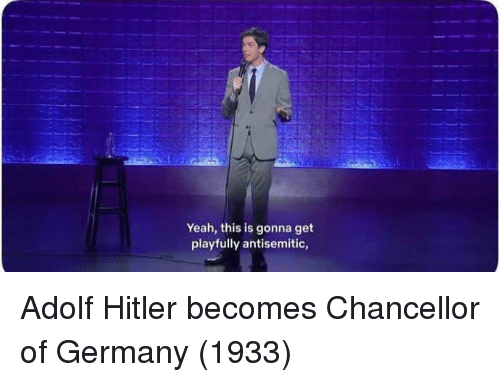 Yeah, Germany, and Hitler: Yeah, this is gonna get  playfully antisemitic, Adolf Hitler becomes Chancellor of Germany (1933)