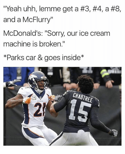 "McDonalds, Nfl, and Sorry: ""Yeah uhh, lemme get a #3, #4, a #8,  and a McFlurry""  McDonald's: ""Sorry, our ice cream  machine is broken.""  *Parks car & goes inside*  BIP  CRABTREE  2"