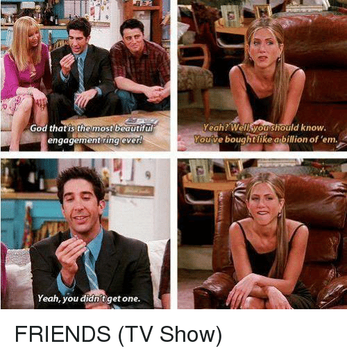 Friends, Friends (TV Show), and God: Yeah? Wellsyoushould know.  God that is the most beautifu  engagement ring ever  ve boughtlike abillion of 'em.  ouve  Yeah, you didn't get one. FRIENDS (TV Show)