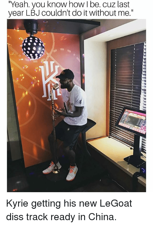 "Diss, Memes, and Yeah: ""Yeah. you know how I be. cuz last  year LBJ couldn't do it without me."" Kyrie getting his new LeGoat diss track ready in China."