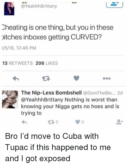 Cheating, Funny, and Cuba: @YeahhhBrittany  Cheating is one thing, but you in these  itches inboxes getting CURVED?  5/5/18, 12:46 PM  13 RETWEETS 206 LIKES  The Nip-Less Bombshell @DomTheBlo... 2d  @YeahhhBrittany Nothing is worst than  knowing your Nigga gets no hoes and is  trying to Bro I'd move to Cuba with Tupac if this happened to me and I got exposed