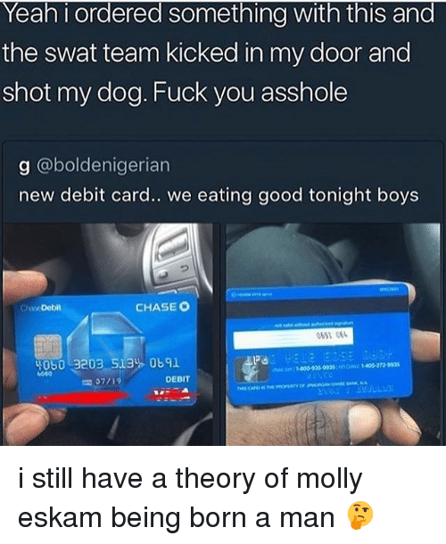 Fuck You, Memes, and Molly: Yean i ordered sometning with this and  the swat team kicked in my door and  shot my dog. Fuck you asshole  g @boldenigerian  new debit card.. we eating good tonight boys  ChaseDebit  CHASE C  691 06  y060 3203 513% 0691  4000  DEBIT i still have a theory of molly eskam being born a man 🤔