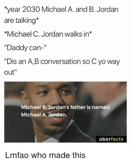 "Funny, Jordans, and Yo: year 2030 Michael A. and B. Jordan  are talking*  *Michael C. Jordan walks in*  ""Daddy can-  ""Dis an A,B conversation so C yo way  out""  Michael B. Jordan's father is named  Michael A. Jordan.  überfacts Lmfao who made this"