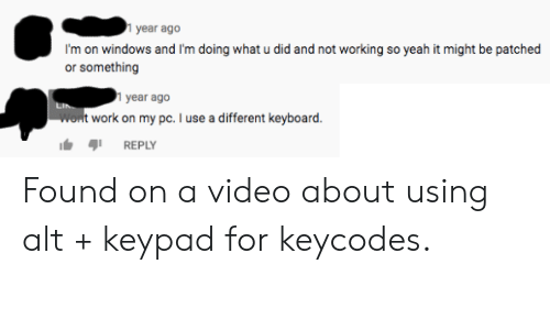 Facepalm, Windows, and Yeah: year ago  I'm on windows and I'm doing what u did and not working so yeah it might be patched  or something  1 year ago  Wont work on my pc. I use a different keyboard  REPLY Found on a video about using alt + keypad for keycodes.