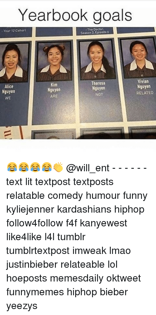 Memes, 🤖, and Bieber: Yearbook goals  Year 12 cohort  Vivian  Theresa  Kim  Alice  Nguyen  Nguyen  Nguyen  Nguyen  RELATED  NOT  ARE  WE 😂😂😂😂👏 @will_ent - - - - - - text lit textpost textposts relatable comedy humour funny kyliejenner kardashians hiphop follow4follow f4f kanyewest like4like l4l tumblr tumblrtextpost imweak lmao justinbieber relateable lol hoeposts memesdaily oktweet funnymemes hiphop bieber yeezys
