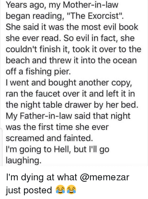 """Memes, Beach, and Book: Years ago, my Mother-in-law  began reading, """"The Exorcist"""".  She said it was the most evil book  she ever read. So evil in fact, she  couldn't finish it, took it over to the  beach and threw it into the ocean  off a fishing pier.  I went and bought another copy,  ran the faucet over it and left it in  the night table drawer by her bed.  My Father-in-law said that night  was the first time she ever  screamed and fainted.  I'm going to Hell, but I'll go  laughing I'm dying at what @memezar just posted 😂😂"""