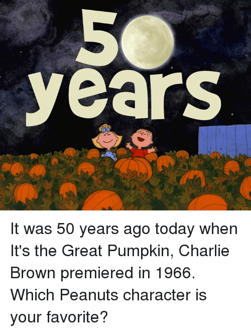 Charlie, Memes, and Browns: years It was 50 years ago today when It's the Great Pumpkin, Charlie Brown premiered in 1966. Which Peanuts character is your favorite?