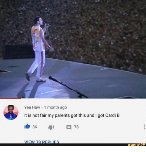 Parents, Yee, and Cardi B: Yee Haw 1 month ago  It is not fair my parents got this and I got Cardi B  78  3K  VIEW 78 REPLIES  ifunny.ce