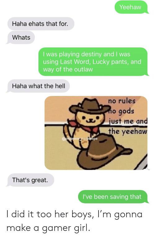Destiny, Girl, and Word: Yeehaw  Haha ehats that for.  Whats  I was playing destiny and I was  using Last Word, Lucky pants, and  way of the outlaw  Haha what the hell  no rules  o gods  just me and  the yeeha  That's great.  I've been saving that I did it too her boys, I'm gonna make a gamer girl.