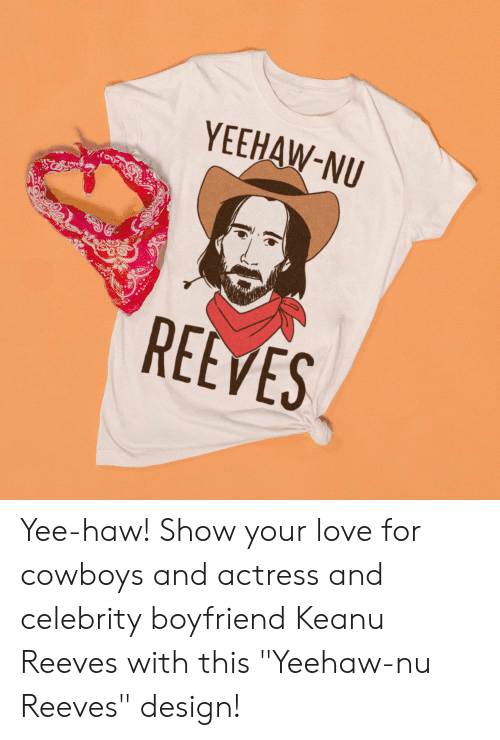 "Dallas Cowboys, Love, and Yee: YEEHAW-NU  REEVES Yee-haw! Show your love for cowboys and actress and celebrity boyfriend Keanu Reeves with this ""Yeehaw-nu Reeves"" design!"