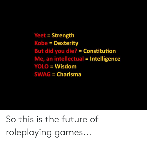Future, Memes, and Swag: Yeet Strength  Kobe Dexterity  But did you die? Constitution  Me, an intellectual Intelligence  YOLO Wisdonm  SWAG Charisma So this is the future of roleplaying games...
